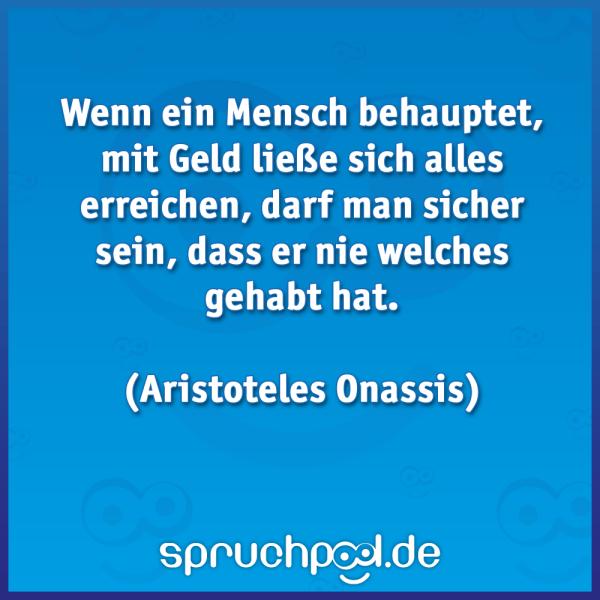 Wenn ein Mensch behauptet, mit Geld ließe sich alles erreichen, darf man sicher sein, dass er nie welches gehabt hat.  Aristoteles Onassis