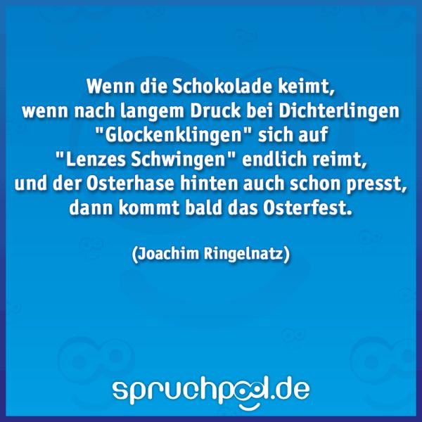"""Wenn die Schokolade keimt, wenn nach langem Druck bei Dichterlingen """"Glockenklingen"""" sich auf """"Lenzes Schwingen"""" endlich reimt, und der Osterhase hinten auch schon presst, dann kommt bald das Osterfest.  (Joachim Ringelnatz)"""