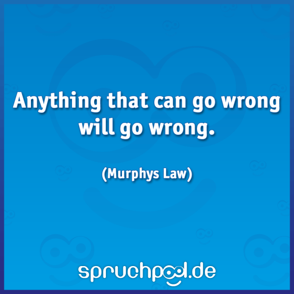 Anything that can go wrong will go wrong. (Murphys Law)