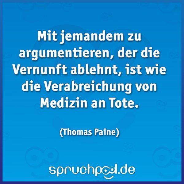 Mit jemandem zu argumentieren, der die Vernunft ablehnt, ist wie die Verabreichung von Medizin an Tote. (Thomas Paine)