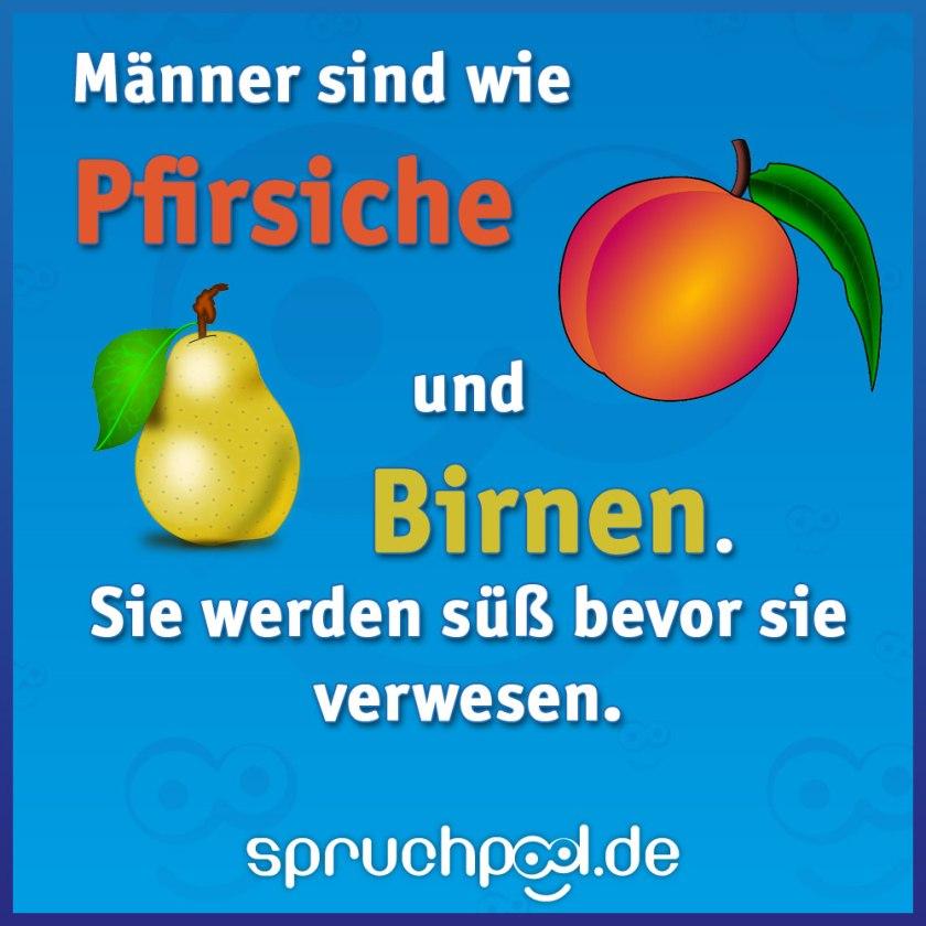 Männer sind wie Pfirsiche und Birnen. Sie werden süß bevor sie verwesen.