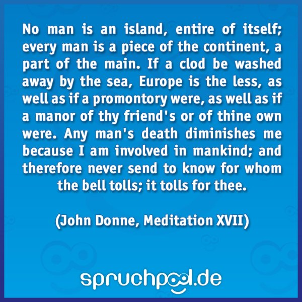 No man is an island, entire of itself; every man is a piece of the continent, a part of the main. If a clod be washed away by the sea, Europe is the less, as well as if a promontory were, as well as if a manor of thy friend's or of thine own were. Any man's death diminishes me because I am involved in mankind; and therefore never send to know for whom the bell tolls; it tolls for thee.