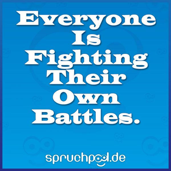 Everyone Is Fighting Their Own Battles.