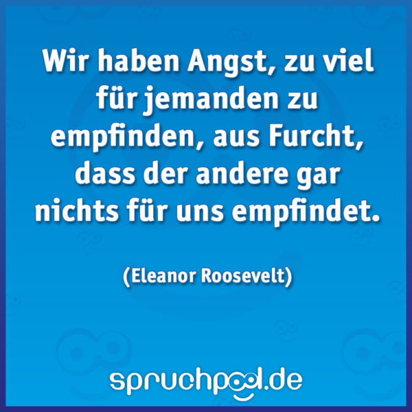 Wir haben Angst, zu viel für jemanden zu empfinden, aus Furcht, dass der andere gar nichts für uns empfindet. (Eleanor Roosevelt)