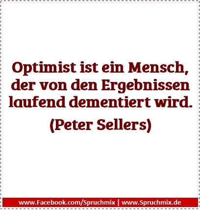 Optimist ist ein Mensch, der von den Ergebnissen laufend dementiert wird. (Peter Sellers)