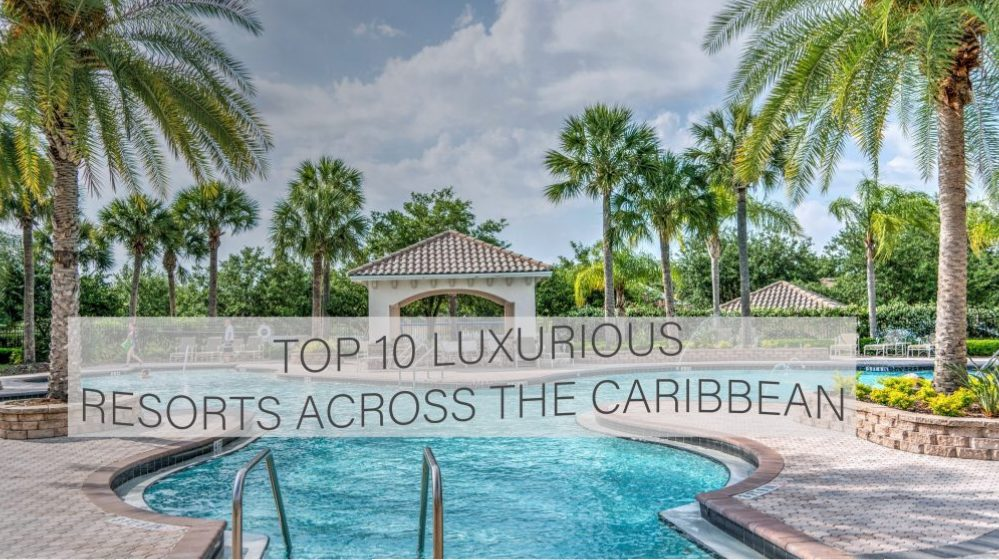Top 10 Luxurious Resorts across the Caribbean