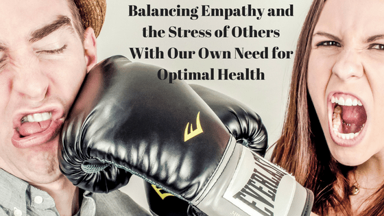 Balancing Empathy and the Stress of Others With Our Own Need for Optimal Health