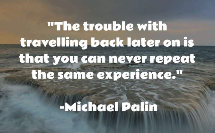 """The trouble with travelling back later on is that you can never repeat the same experience."" -Michael Palin"