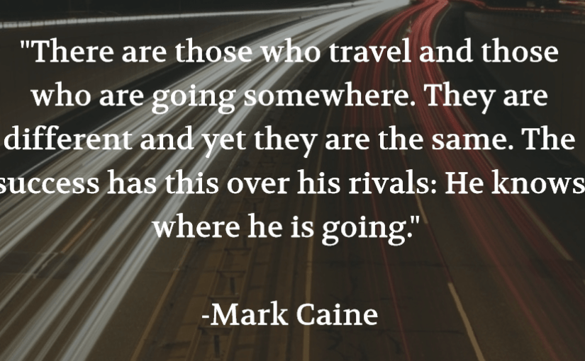 """There are those who travel and those who are going somewhere. They are different and yet they are the same. The success has this over his rivals: He knows where he is going."" -Mark Caine"