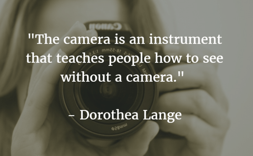 """The camera is an instrument that teaches people how to see without a camera."" – Dorothea Lange"