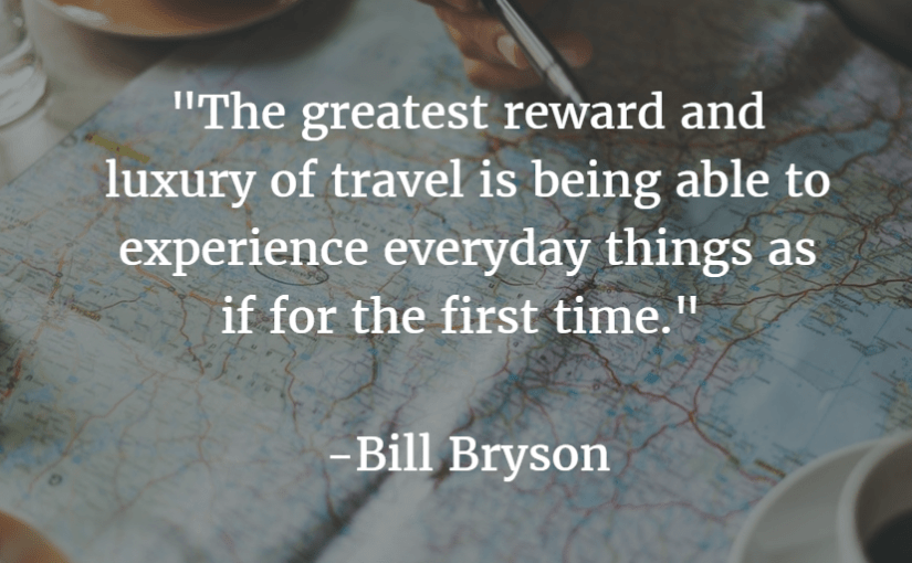 """The greatest reward and luxury of travel is being able to experience everyday things as if for the first time."" -Bill Bryson"