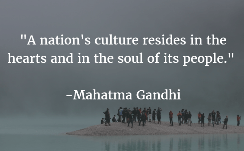 """A nation's culture resides in the hearts and in the soul of its people."" -Mahatma Gandhi"