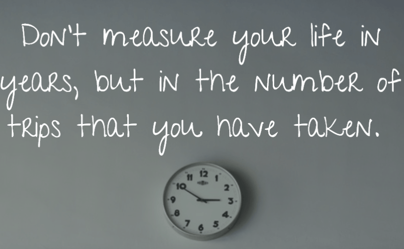 Don't measure your life in years, but in the number of trips that you have taken.