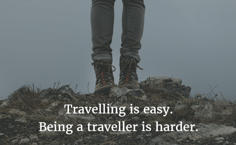 Travelling is easy. Being a traveller is harder.