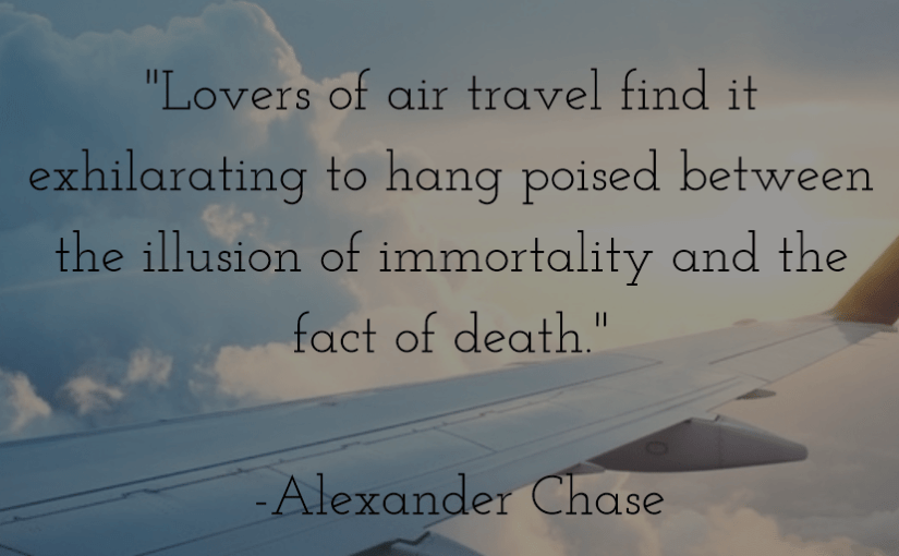 """""""Lovers of air travel find it exhilarating to hang poised between the illusion of immortality and the fact of death."""" -Alexander Chase"""