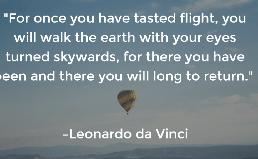 """""""For once you have tasted flight, you will walk the earth with your eyes turned skywards, for there you have been and there you will long to return."""" –Leonardo da Vinci"""