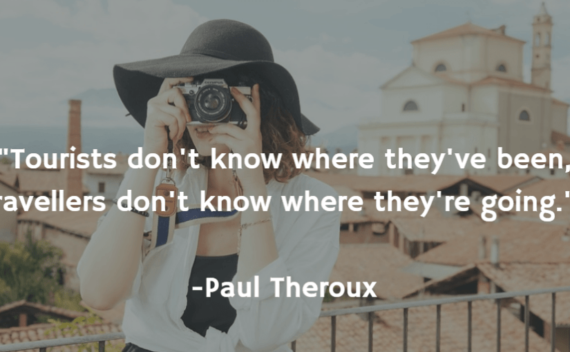 """""""Tourists don't know where they've been, travellers don't know where they're going."""" -Paul Theroux"""