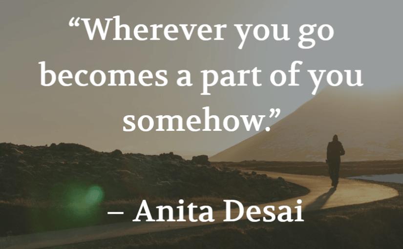 """""""Wherever you go becomes a part of you somehow."""" – Anita Desai"""