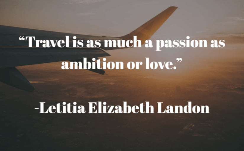 """""""Travel is as much a passion as ambition or love."""" -Letitia Elizabeth Landon"""