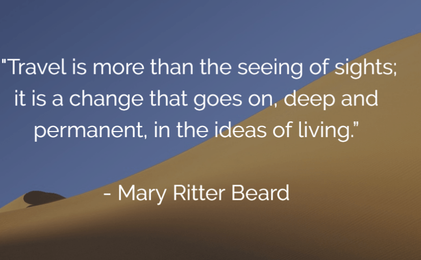 """""""Travel is more than the seeing of sights; it is a change that goes on, deep and permanent, in the ideas of living."""" – Mary Ritter Beard"""