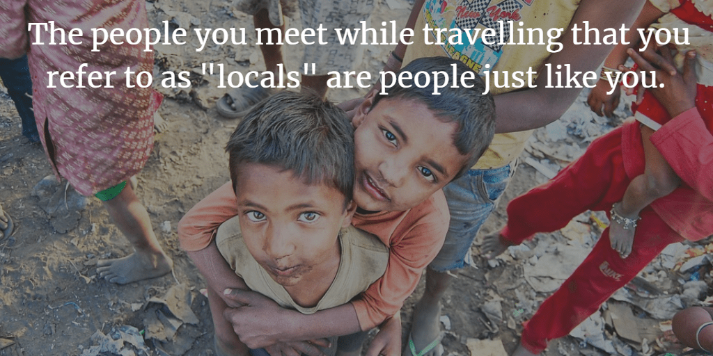 "The people you meet while travelling that you refer to as ""locals"" are people just like you."
