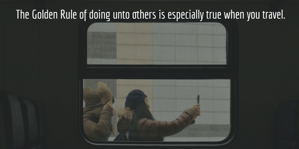 The Golden Rule of doing unto others is especially true when you travel.