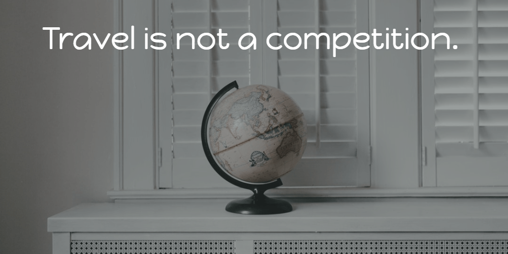 Travel is not a competition. #travelwisdom