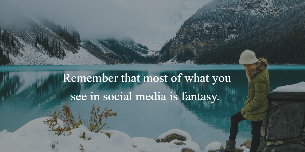 Remember that most of what you see in social media is fantasy.
