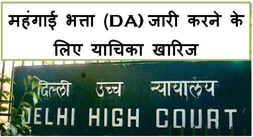 महंगाई भत्ता (DA) और मंहगाई राहत (DR) फ्रिज करने के आदेश के खिलाफ याचिका दिल्ली हाईकोर्ट द्वारा खारिज