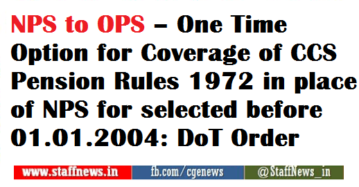 NPS to OPS – One Time Option for Coverage of CCS Pension Rules 1972 in place of NPS for selected before 01.01.2004: DoT Order
