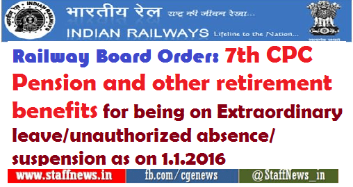 Railway Board Order: 7th CPC Pension and other retirement benefits for being on Extraordinary leave/unauthorized absence/suspension as on 1.1.2016