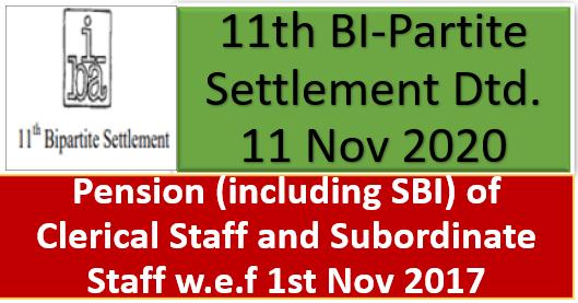 Pension (including SBI) of Clerical Staff and Subordinate Staff w.e.f 1st Nov 2017: 11th BI-Partite Settlement Dtd. 11 Nov 2020