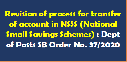 Revision of process for transfer of account in NSSS (National Small Savings Schemes) : Dept of Posts SB Order No. 37/2020