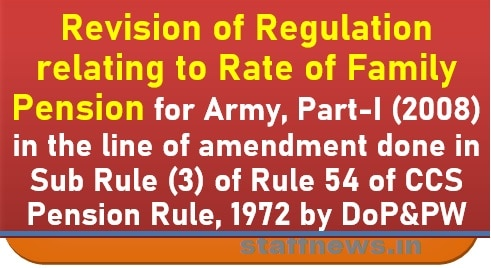 Revision of Regulation relating to Rate of Family Pension for Army, Part-I (2008) in the line of amendment done in Sub Rule (3) of Rule 54 of CCS Pension Rule, 1972 by DoP&PW