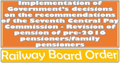 Seventh Central Pay Commission – Revision of pension of pre-2016 pensioners/family pensioners: Railway Board Order 29 Nov 2020