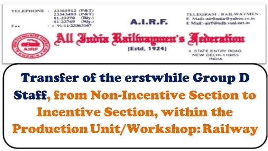 Transfer of the erstwhile Group D Staff, from Non-Incentive Section to Incentive Section, within the Production Unit/Workshop: Railway