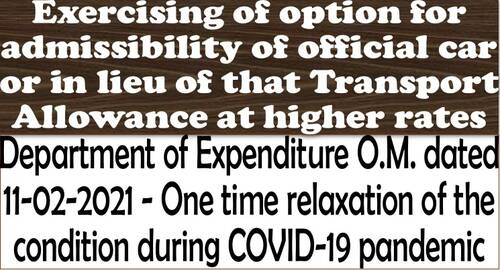 Exercising of option for admissibility of official car or in lieu of that Transport Allowance at higher rates: DoE OM dt. 11-02-2021 for relaxation