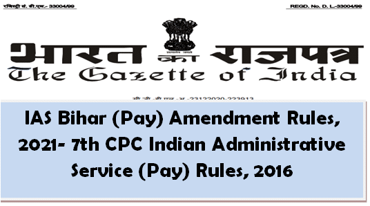 IAS Bihar (Pay) Amendment Rules, 2021- 7th CPC Indian Administrative Service (Pay) Rules, 2016