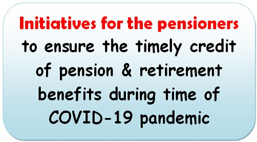 Initiatives for the pensioners, to ensure the timely credit of pension & retirement benefits during time of COVID-19 pandemic