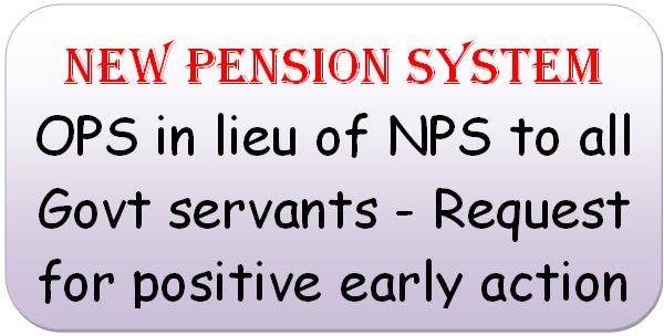 new-pension-system-ops-in-lieu-of-nps-to-all-govt-servants-request-for-positive-early-action