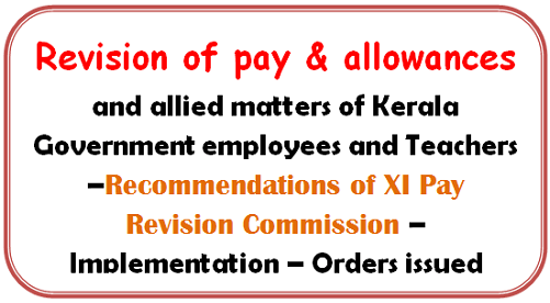 Revision of pay & allowances and allied matters of Kerala Government employees and Teachers –Recommendations of XI Pay Revision Commission