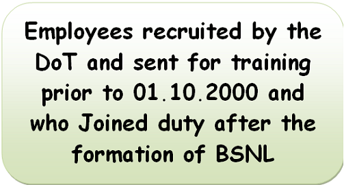Employees recruited by the DoT and sent for training prior to 01.10.2000 and who Joined duty after the formation of BSNL