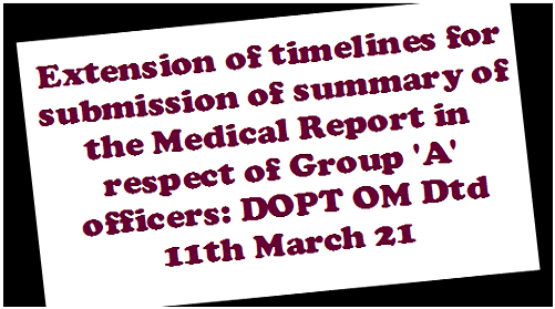 Extension of timelines for submission of summary of the Medical Report in respect of Group 'A' officers: DOPT OM Dtd 11th March 21