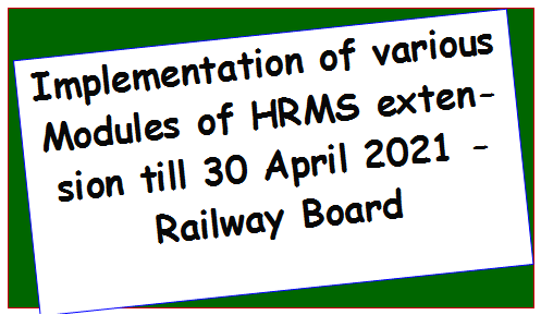 Implementation of various Modules of HRMS extension till 30 April 2021 – Railway Board