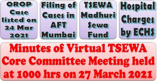 OROP Case – Next date of hearing is 07 Apr 2021, TSEWA Madhuri Sewa Fund & Reimbursement of Hospital Charges by ECHS: Discussed