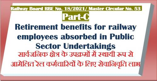 Retirement benefits for railway employees absorbed in Public Sector Undertakings – Part C of Master Circular No. 53(2021) RBE No. 18/2021