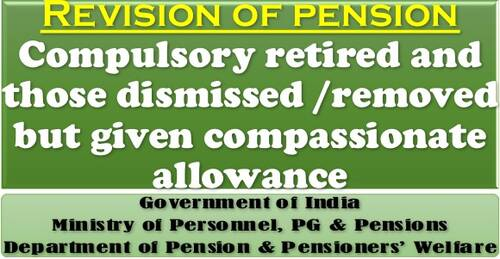 Revision of pension of employees who were compulsory retired and those dismissed /removed but given compassionate allowance