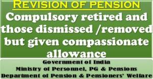 revision-of-pension-of-employees-who-were-compulsory-retired-and-those-dismissed-removed-but-given-compassionate-allowance