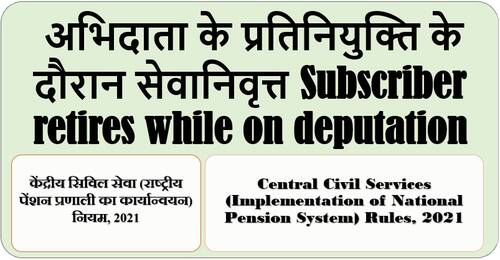 Subscribers retires while on deputation: Rule 25 of CCS (NPS) Rules, 2021