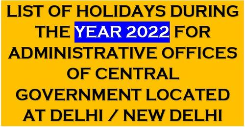 List of Holidays during the year 2022 – Gazetted Holidays – for Administrative Offices of Central Govt located at Delhi/New Delhi